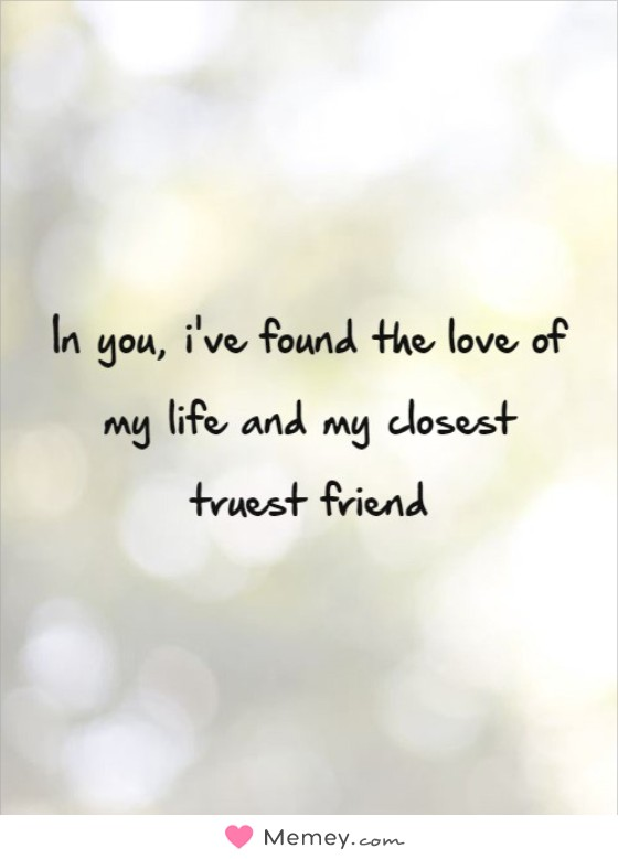 In you, i've found the love of my life and my closest truest friend