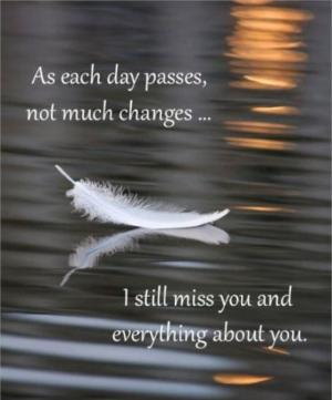 As each day passes, not much changes... I still miss you and everything about you