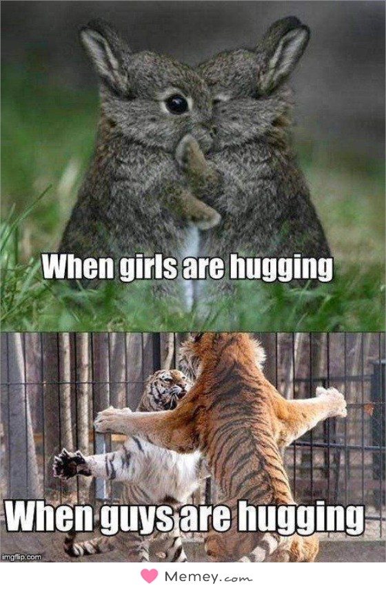 When girls are hugging. When guys are hugging.