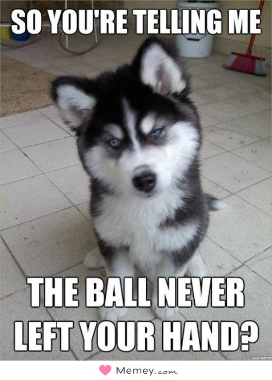 So you're telling me the ball never left you hand?