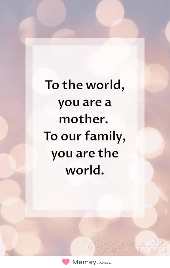 To the world, you are a mother. To our family, you are the world.