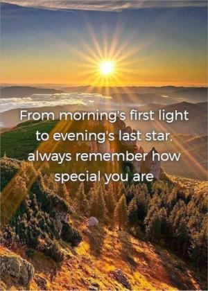 From morning's first light to evening's last star, always remember how special you are