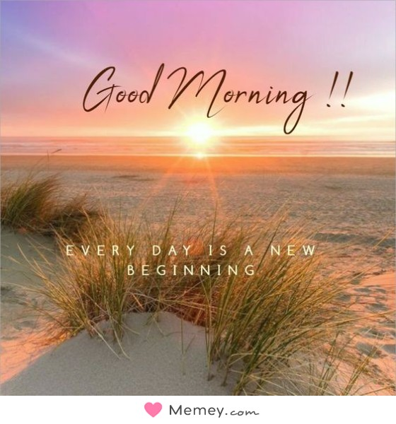 Good morning! Every day is a new beginning