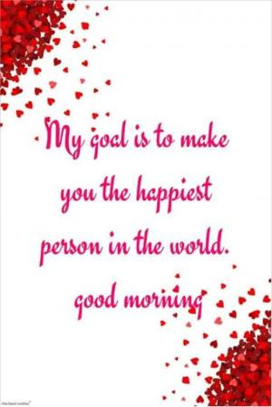 My goal is to make you the happiest person in the world. Good morning