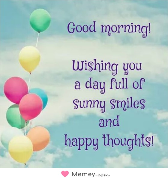 Good Morning! Wishing you a day full of sunny smiles and happy thoughts!