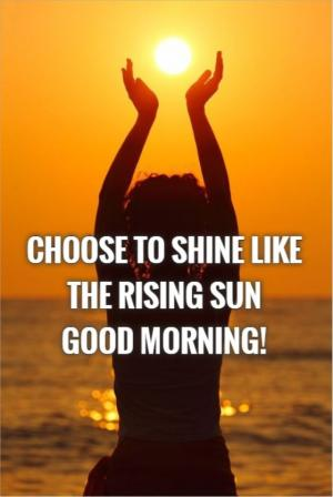 Choose to shine like the rising sun. Good Morning!